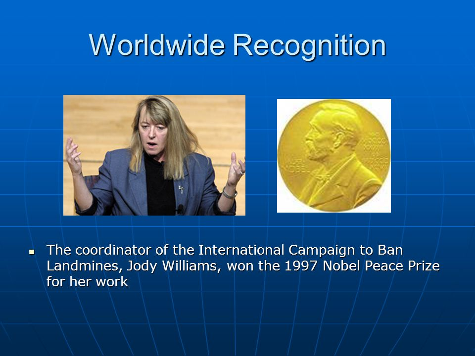 Worldwide Recognition The coordinator of the International Campaign to Ban Landmines, Jody Williams, won the 1997 Nobel Peace Prize for her work The coordinator of the International Campaign to Ban Landmines, Jody Williams, won the 1997 Nobel Peace Prize for her work