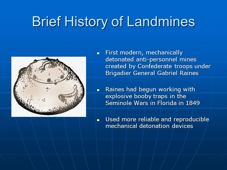 Brief History of Landmines First modern, mechanically detonated anti-personnel mines created by Confederate troops under Brigadier General Gabriel Raines First modern, mechanically detonated anti-personnel mines created by Confederate troops under Brigadier General Gabriel Raines Raines had begun working with explosive booby traps in the Seminole Wars in Florida in 1849 Raines had begun working with explosive booby traps in the Seminole Wars in Florida in 1849 Used more reliable and reproducible mechanical detonation devices Used more reliable and reproducible mechanical detonation devices