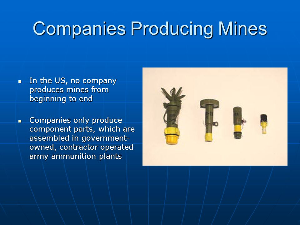 Companies Producing Mines In the US, no company produces mines from beginning to end In the US, no company produces mines from beginning to end Companies only produce component parts, which are assembled in government- owned, contractor operated army ammunition plants Companies only produce component parts, which are assembled in government- owned, contractor operated army ammunition plants