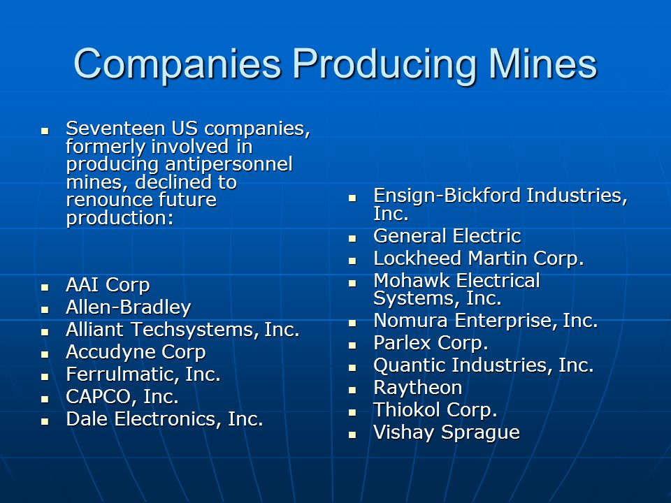Companies Producing Mines Seventeen US companies, formerly involved in producing antipersonnel mines, declined to renounce future production: Seventeen US companies, formerly involved in producing antipersonnel mines, declined to renounce future production: AAI Corp AAI Corp Allen-Bradley Allen-Bradley Alliant Techsystems, Inc.