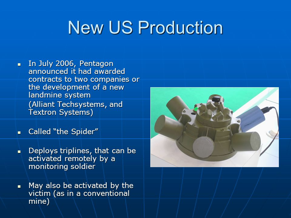 New US Production In July 2006, Pentagon announced it had awarded contracts to two companies or the development of a new landmine system In July 2006, Pentagon announced it had awarded contracts to two companies or the development of a new landmine system (Alliant Techsystems, and Textron Systems) Called the Spider Called the Spider Deploys triplines, that can be activated remotely by a monitoring soldier Deploys triplines, that can be activated remotely by a monitoring soldier May also be activated by the victim (as in a conventional mine) May also be activated by the victim (as in a conventional mine)
