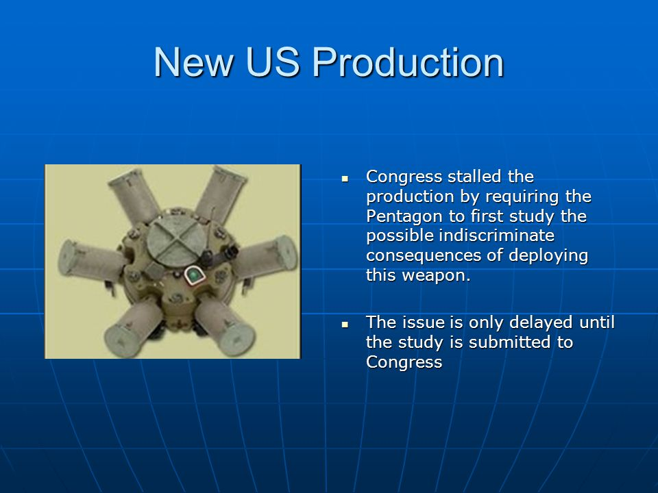 New US Production Congress stalled the production by requiring the Pentagon to first study the possible indiscriminate consequences of deploying this weapon.