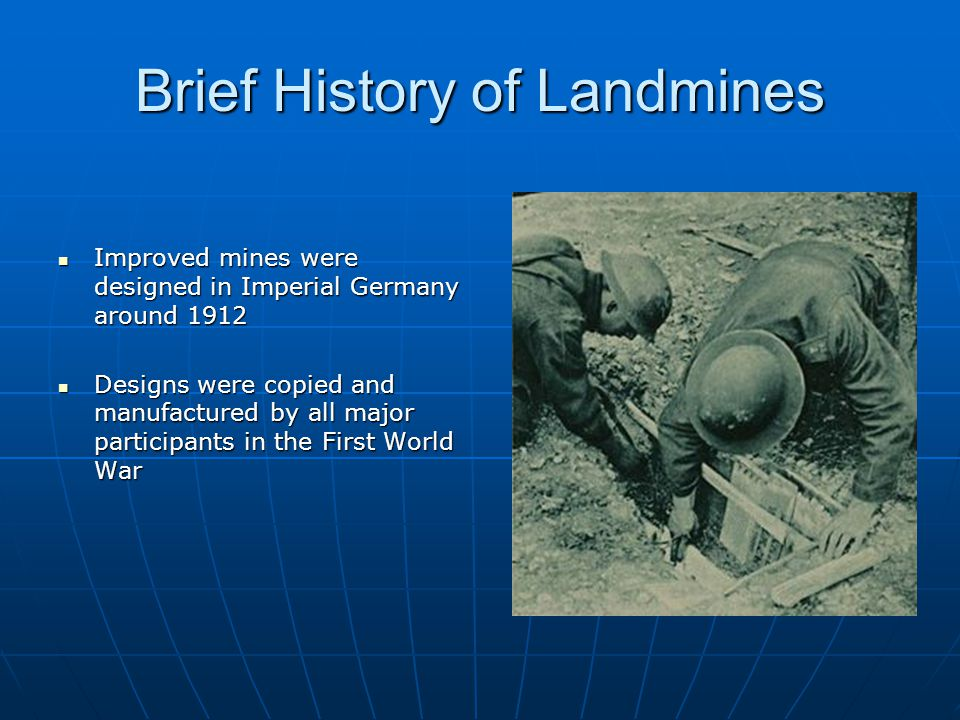 Brief History of Landmines Improved mines were designed in Imperial Germany around 1912 Improved mines were designed in Imperial Germany around 1912 Designs were copied and manufactured by all major participants in the First World War Designs were copied and manufactured by all major participants in the First World War