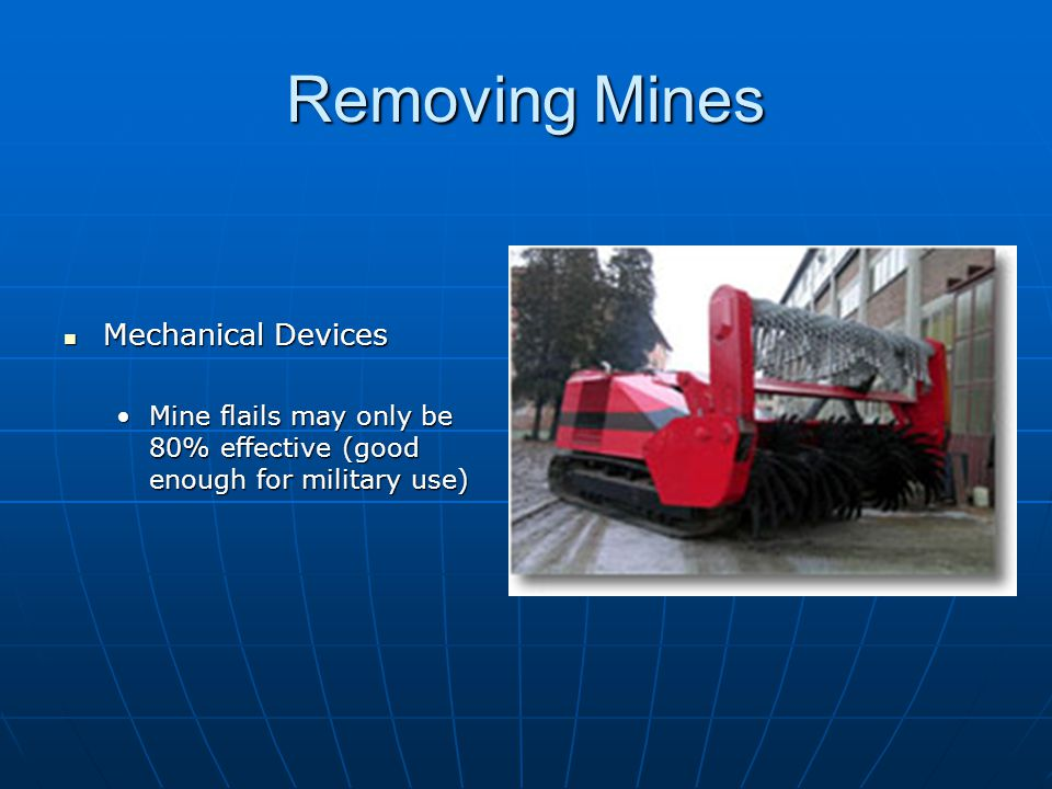 Removing Mines Mechanical Devices Mechanical Devices Mine flails may only be 80% effective (good enough for military use)Mine flails may only be 80% effective (good enough for military use)