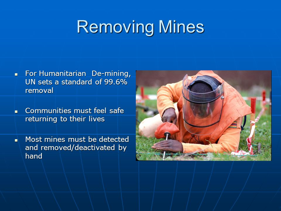 Removing Mines For Humanitarian De-mining, UN sets a standard of 99.6% removal For Humanitarian De-mining, UN sets a standard of 99.6% removal Communities must feel safe returning to their lives Communities must feel safe returning to their lives Most mines must be detected and removed/deactivated by hand Most mines must be detected and removed/deactivated by hand