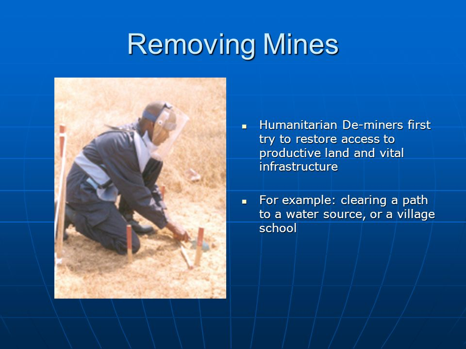 Removing Mines Humanitarian De-miners first try to restore access to productive land and vital infrastructure Humanitarian De-miners first try to restore access to productive land and vital infrastructure For example: clearing a path to a water source, or a village school For example: clearing a path to a water source, or a village school