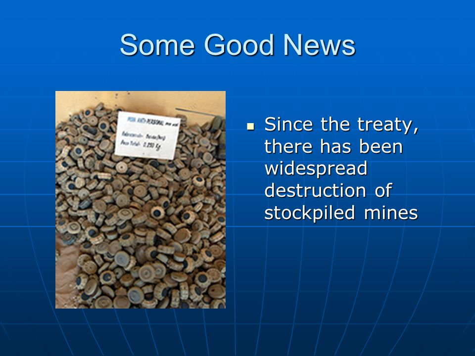 Some Good News Since the treaty, there has been widespread destruction of stockpiled mines Since the treaty, there has been widespread destruction of stockpiled mines