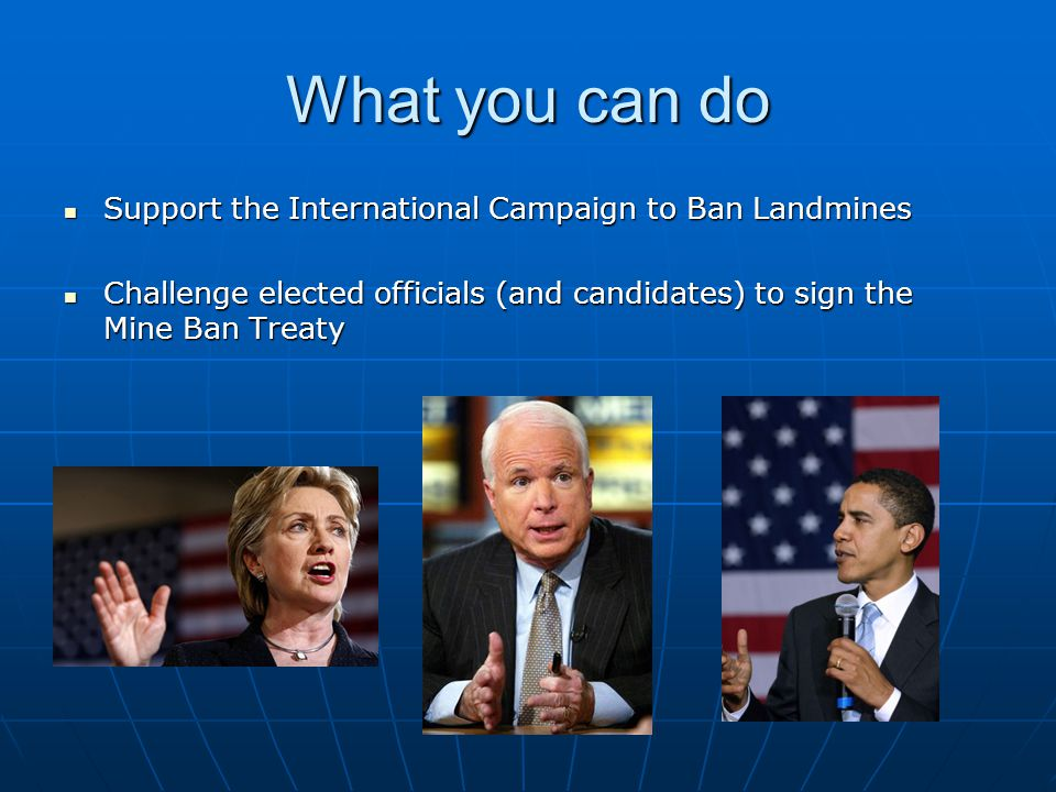 What you can do Support the International Campaign to Ban Landmines Support the International Campaign to Ban Landmines Challenge elected officials (and candidates) to sign the Mine Ban Treaty Challenge elected officials (and candidates) to sign the Mine Ban Treaty