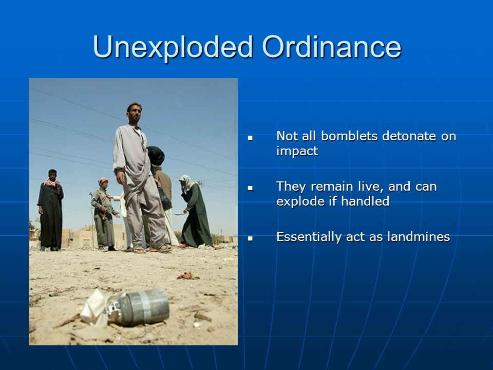 Unexploded Ordinance Not all bomblets detonate on impact Not all bomblets detonate on impact They remain live, and can explode if handled They remain live, and can explode if handled Essentially act as landmines Essentially act as landmines