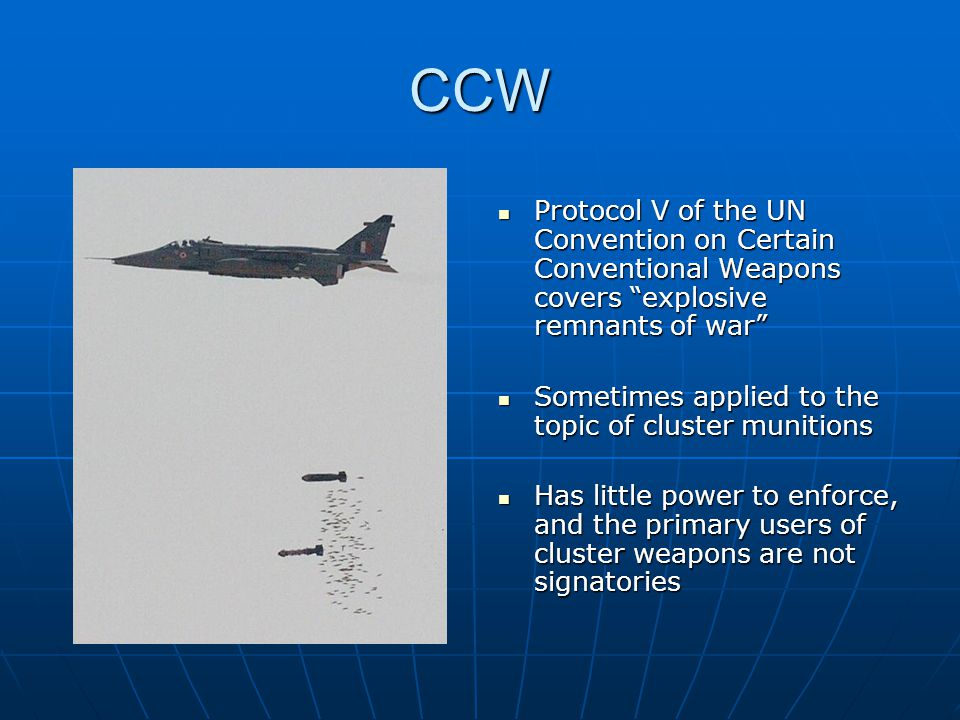 CCW Protocol V of the UN Convention on Certain Conventional Weapons covers explosive remnants of war Protocol V of the UN Convention on Certain Conventional Weapons covers explosive remnants of war Sometimes applied to the topic of cluster munitions Sometimes applied to the topic of cluster munitions Has little power to enforce, and the primary users of cluster weapons are not signatories Has little power to enforce, and the primary users of cluster weapons are not signatories