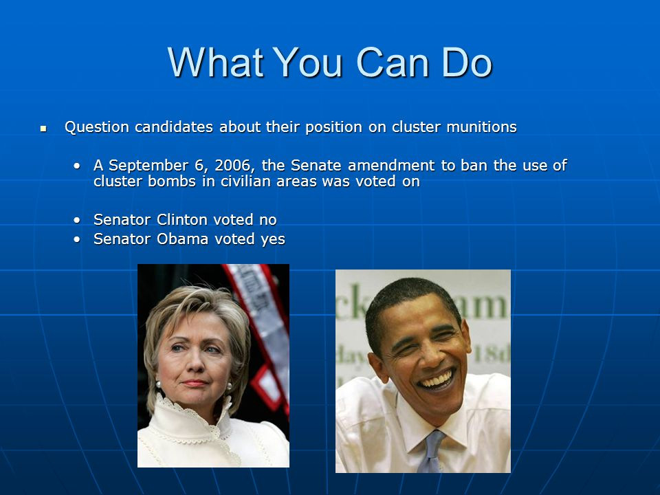 What You Can Do Question candidates about their position on cluster munitions Question candidates about their position on cluster munitions A September 6, 2006, the Senate amendment to ban the use of cluster bombs in civilian areas was voted onA September 6, 2006, the Senate amendment to ban the use of cluster bombs in civilian areas was voted on Senator Clinton voted noSenator Clinton voted no Senator Obama voted yesSenator Obama voted yes
