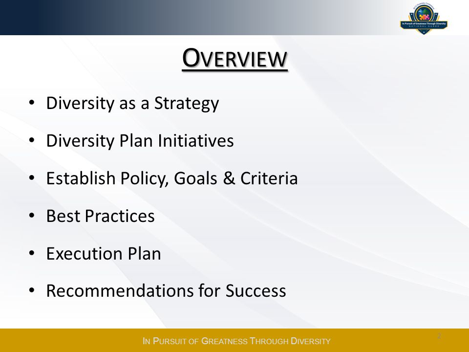 O VERVIEW Diversity as a Strategy Diversity Plan Initiatives Establish Policy, Goals & Criteria Best Practices Execution Plan Recommendations for Success I N P URSUIT OF G REATNESS T HROUGH D IVERSITY 2