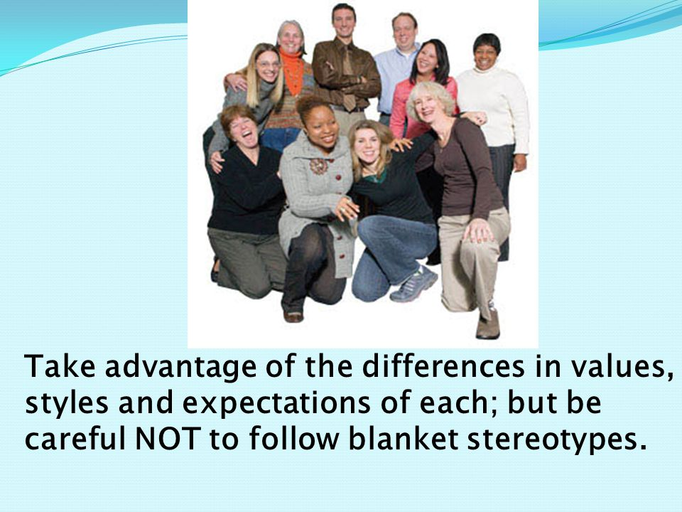 Take advantage of the differences in values, styles and expectations of each; but be careful NOT to follow blanket stereotypes.
