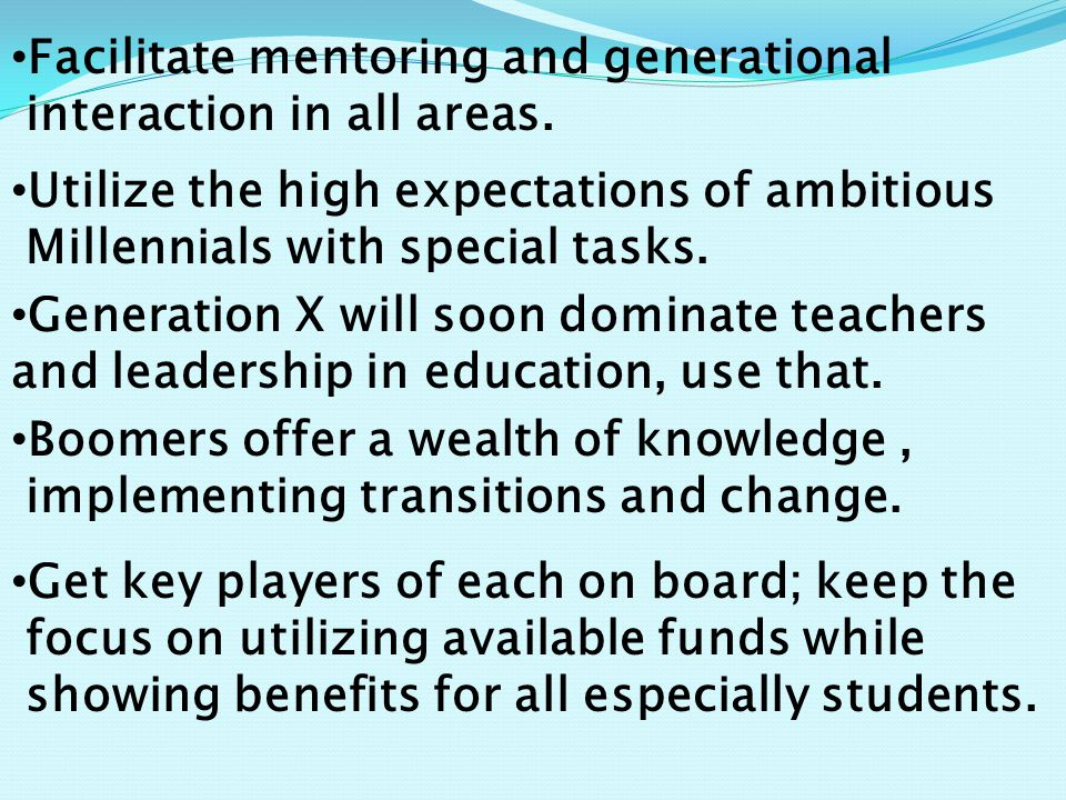 Facilitate mentoring and generational interaction in all areas. Utilize the high expectations of ambitious Millennials with special tasks. Generation