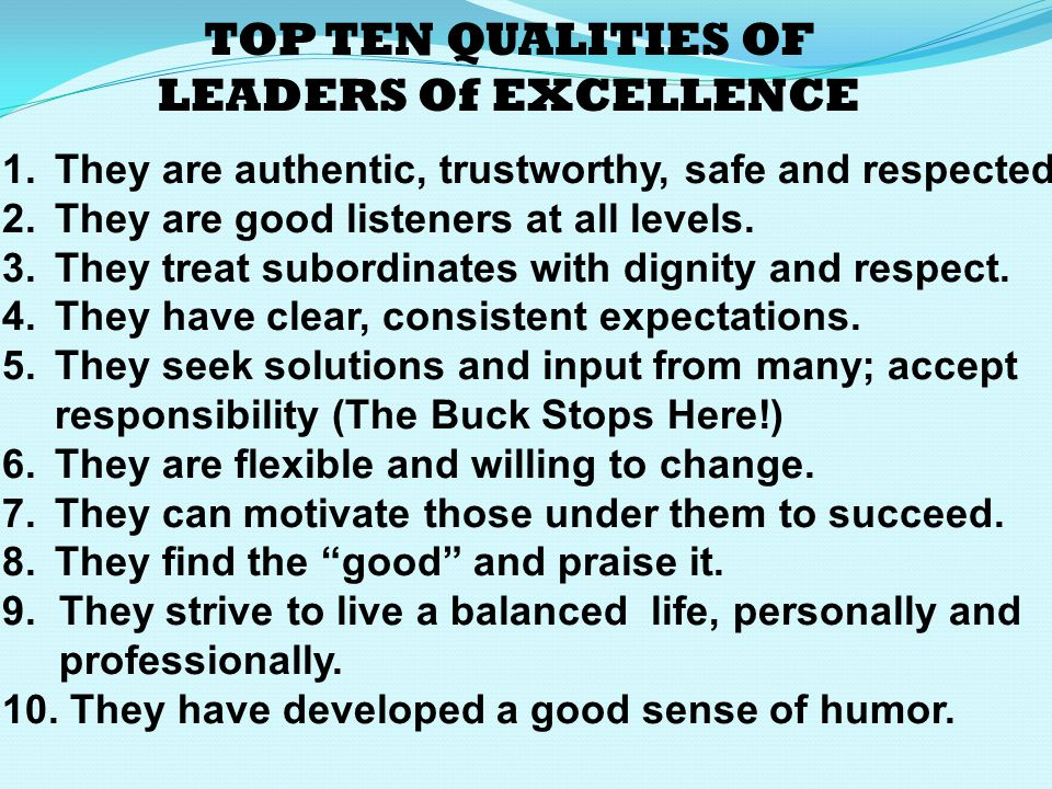 TOP TEN QUALITIES OF LEADERS Of EXCELLENCE 1.They are authentic, trustworthy, safe and respected.