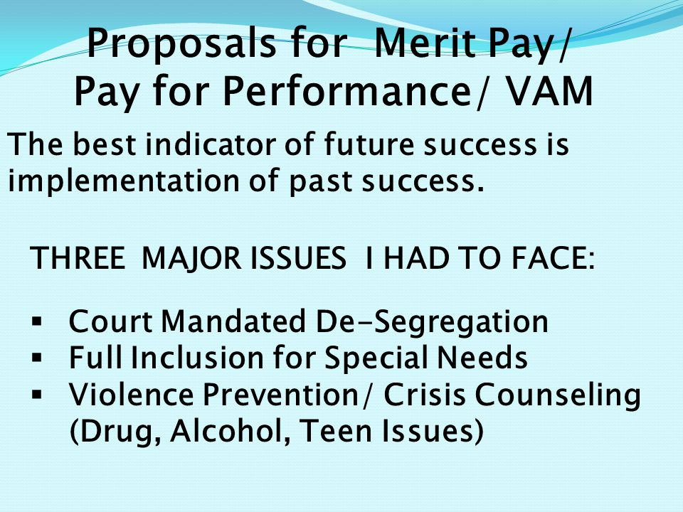 Proposals for Merit Pay/ Pay for Performance/ VAM THREE MAJOR ISSUES I HAD TO FACE:  Court Mandated De-Segregation  Full Inclusion for Special Needs  Violence Prevention/ Crisis Counseling (Drug, Alcohol, Teen Issues) The best indicator of future success is implementation of past success.