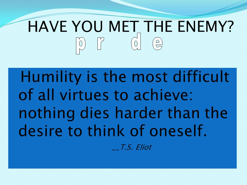 Humility is the most difficult of all virtues to achieve: nothing dies harder than the desire to think of oneself.