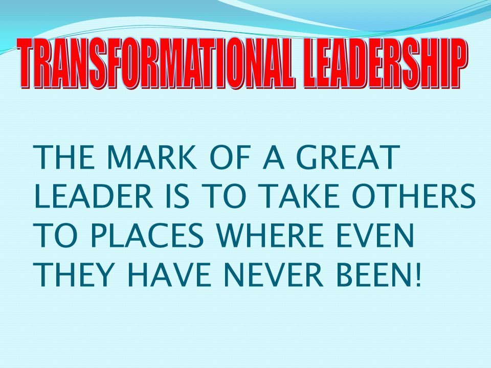 THE MARK OF A GREAT LEADER IS TO TAKE OTHERS TO PLACES WHERE EVEN THEY HAVE NEVER BEEN!