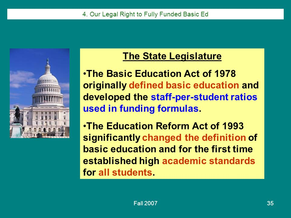 Fall 200735 The State Legislature The Basic Education Act of 1978 originally defined basic education and developed the staff-per-student ratios used in funding formulas.