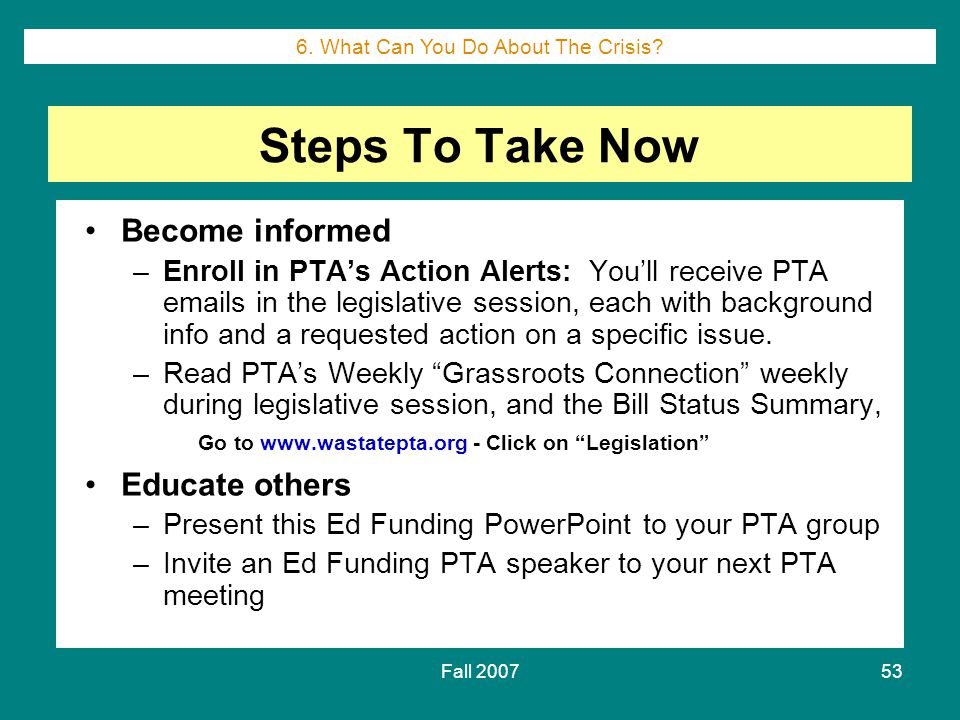 Fall 200753 Steps To Take Now Become informed –Enroll in PTA's Action Alerts: You'll receive PTA emails in the legislative session, each with background info and a requested action on a specific issue.
