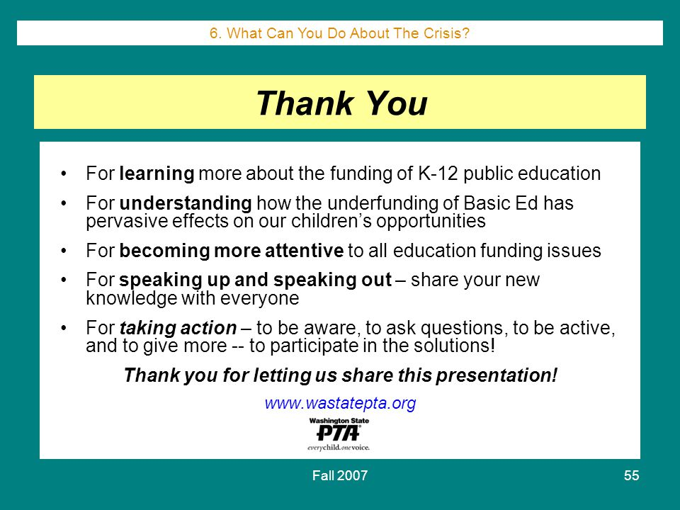 Fall 200755 Thank You For learning more about the funding of K-12 public education For understanding how the underfunding of Basic Ed has pervasive effects on our children's opportunities For becoming more attentive to all education funding issues For speaking up and speaking out – share your new knowledge with everyone For taking action – to be aware, to ask questions, to be active, and to give more -- to participate in the solutions.