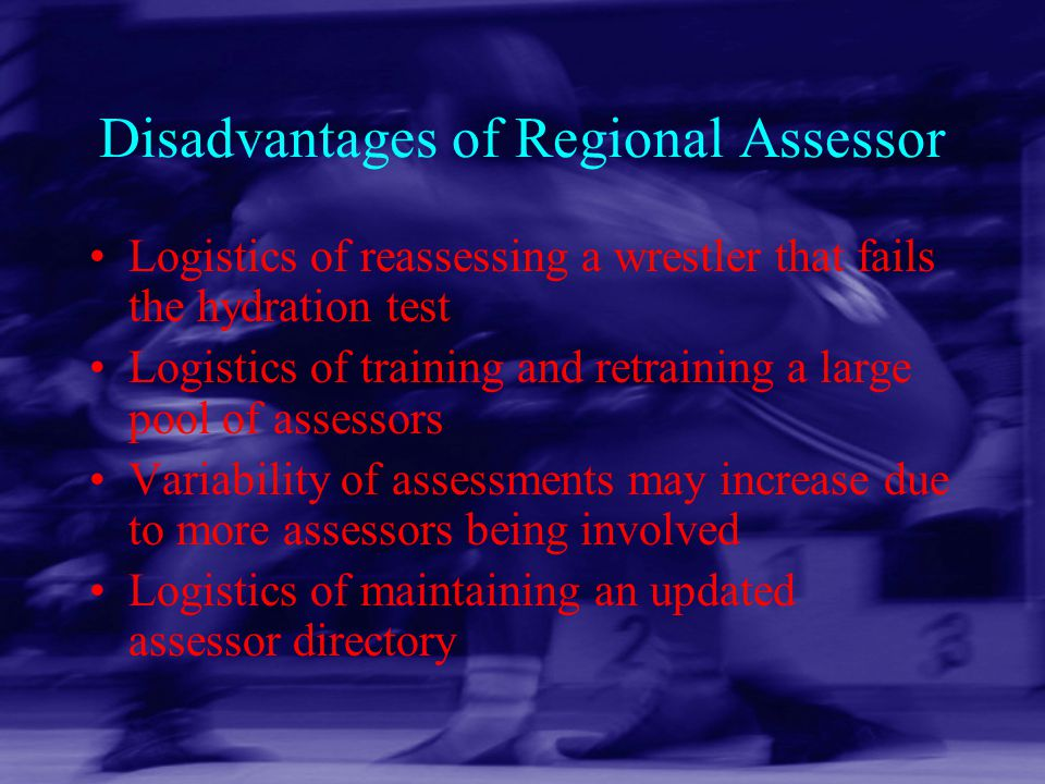 Disadvantages of Regional Assessor Logistics of reassessing a wrestler that fails the hydration test Logistics of training and retraining a large pool