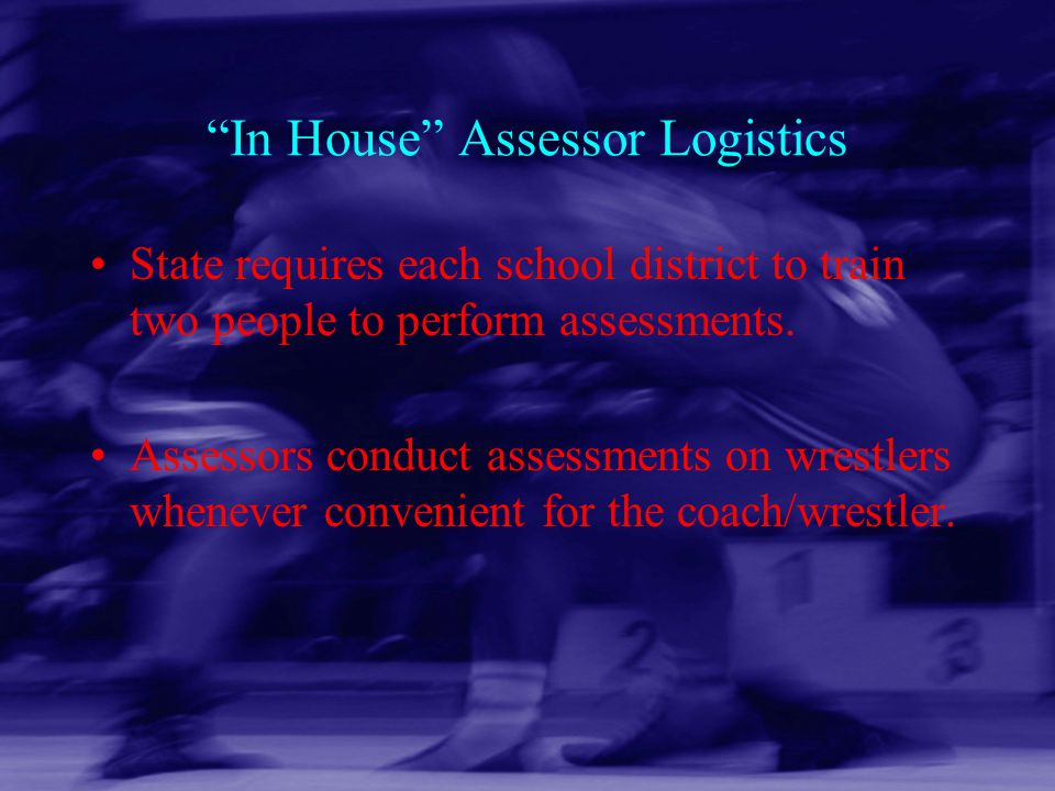 """In House"" Assessor Logistics State requires each school district to train two people to perform assessments. Assessors conduct assessments on wrestle"