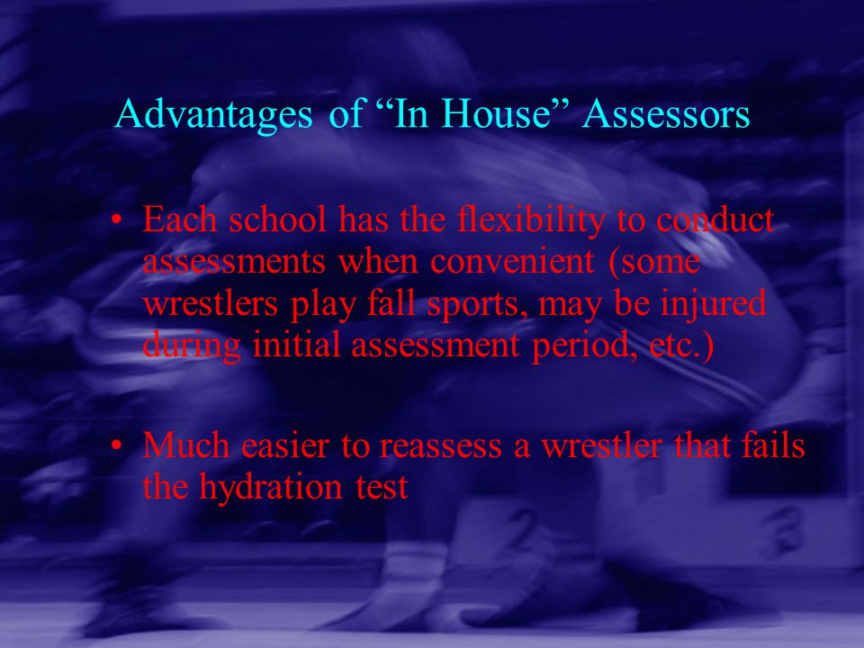 "Advantages of ""In House"" Assessors Each school has the flexibility to conduct assessments when convenient (some wrestlers play fall sports, may be inj"
