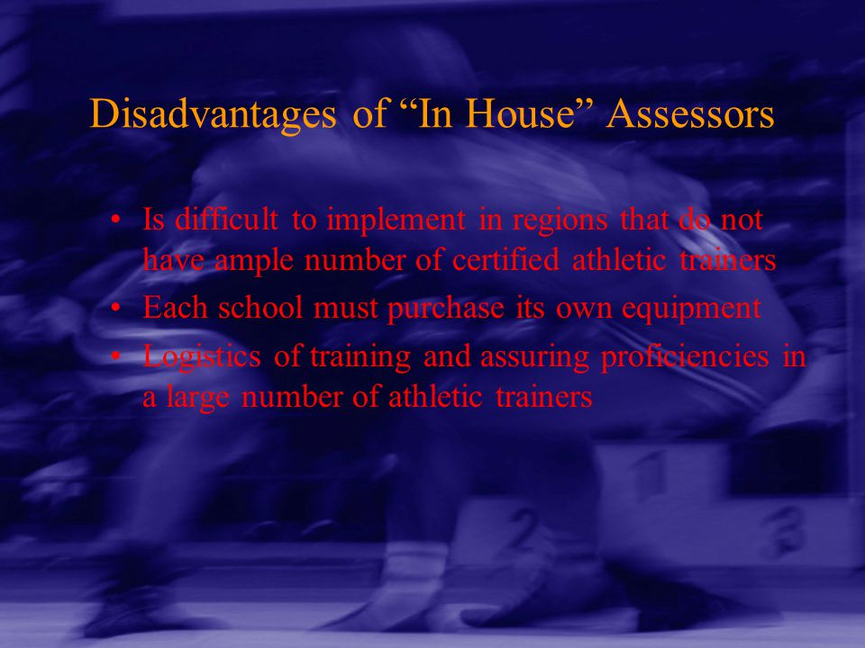 "Disadvantages of ""In House"" Assessors Is difficult to implement in regions that do not have ample number of certified athletic trainers Each school mu"