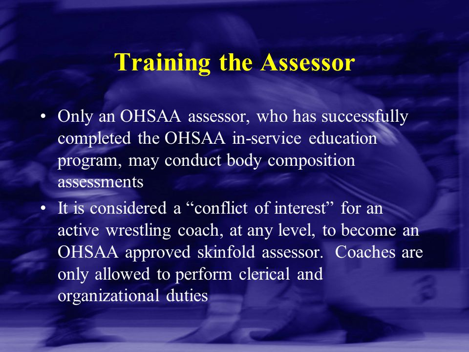 Training the Assessor Only an OHSAA assessor, who has successfully completed the OHSAA in-service education program, may conduct body composition asse