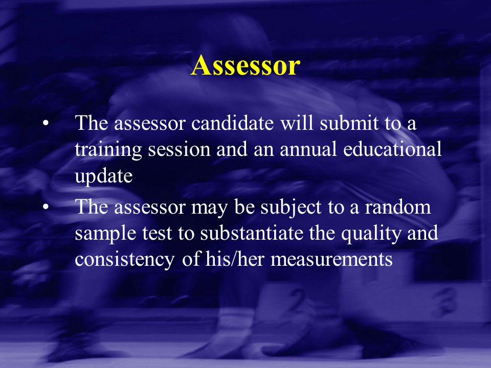 Assessor The assessor candidate will submit to a training session and an annual educational update The assessor may be subject to a random sample test
