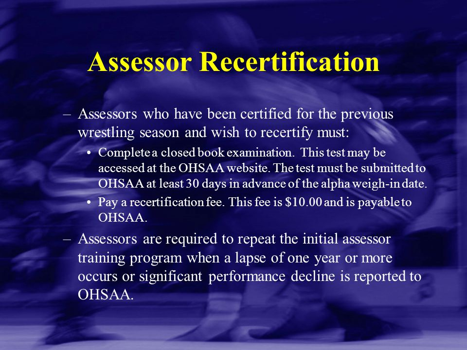 Assessor Recertification –Assessors who have been certified for the previous wrestling season and wish to recertify must: Complete a closed book exami