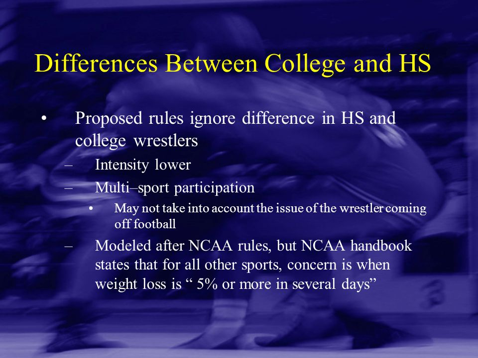 Differences Between College and HS Proposed rules ignore difference in HS and college wrestlers –Intensity lower –Multi–sport participation May not ta