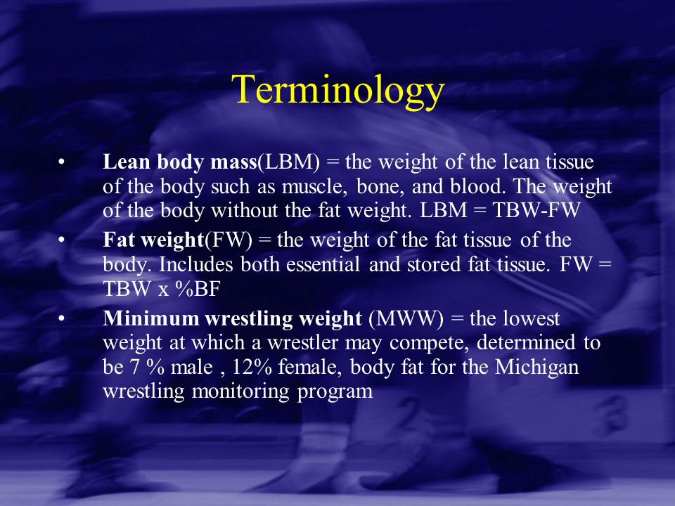 Terminology Lean body mass(LBM) = the weight of the lean tissue of the body such as muscle, bone, and blood. The weight of the body without the fat we