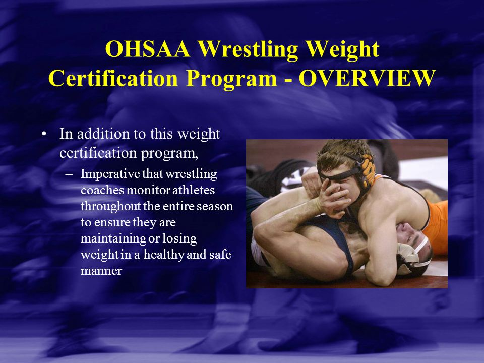 OHSAA Wrestling Weight Certification Program - OVERVIEW In addition to this weight certification program, –Imperative that wrestling coaches monitor a