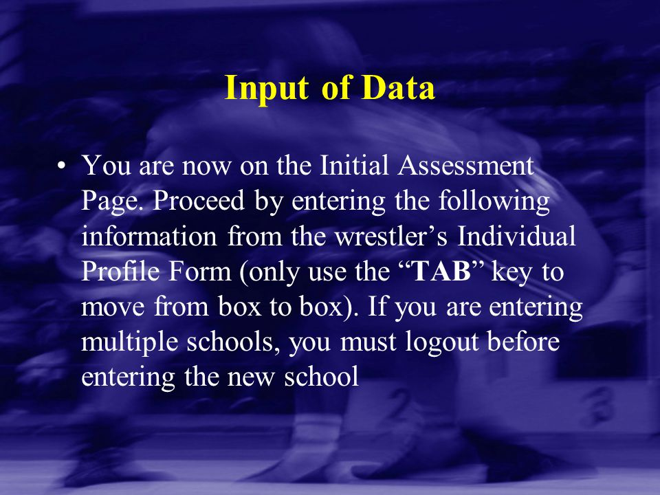 Input of Data You are now on the Initial Assessment Page. Proceed by entering the following information from the wrestler's Individual Profile Form (o