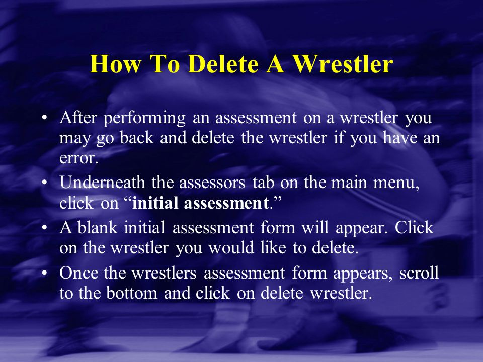 How To Delete A Wrestler After performing an assessment on a wrestler you may go back and delete the wrestler if you have an error. Underneath the ass