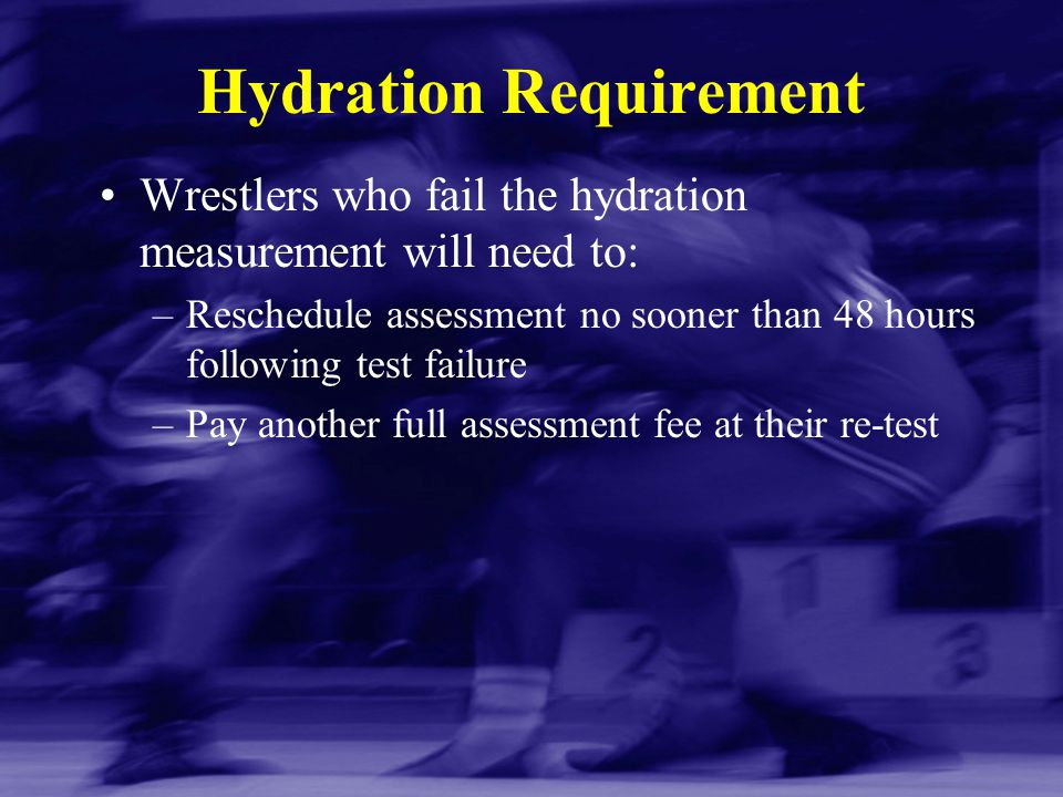 Hydration Requirement Wrestlers who fail the hydration measurement will need to: –Reschedule assessment no sooner than 48 hours following test failure