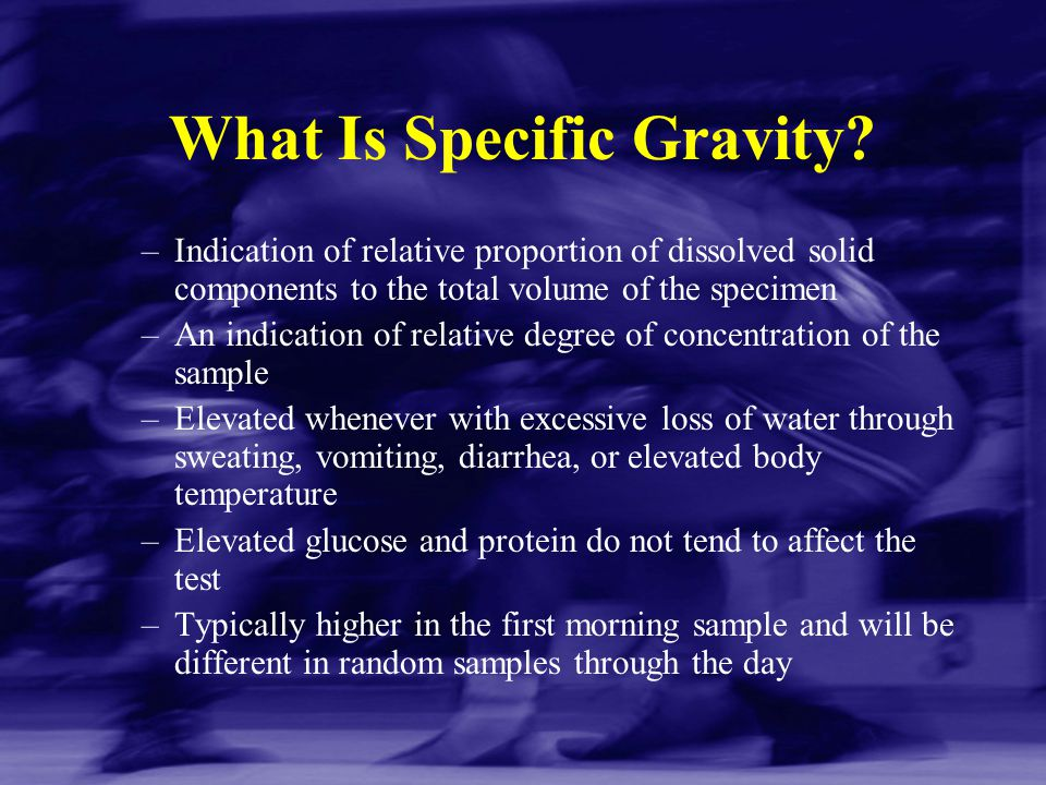 What Is Specific Gravity? –Indication of relative proportion of dissolved solid components to the total volume of the specimen –An indication of relat