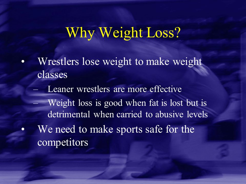 Why Weight Loss? Wrestlers lose weight to make weight classes –Leaner wrestlers are more effective –Weight loss is good when fat is lost but is detrim