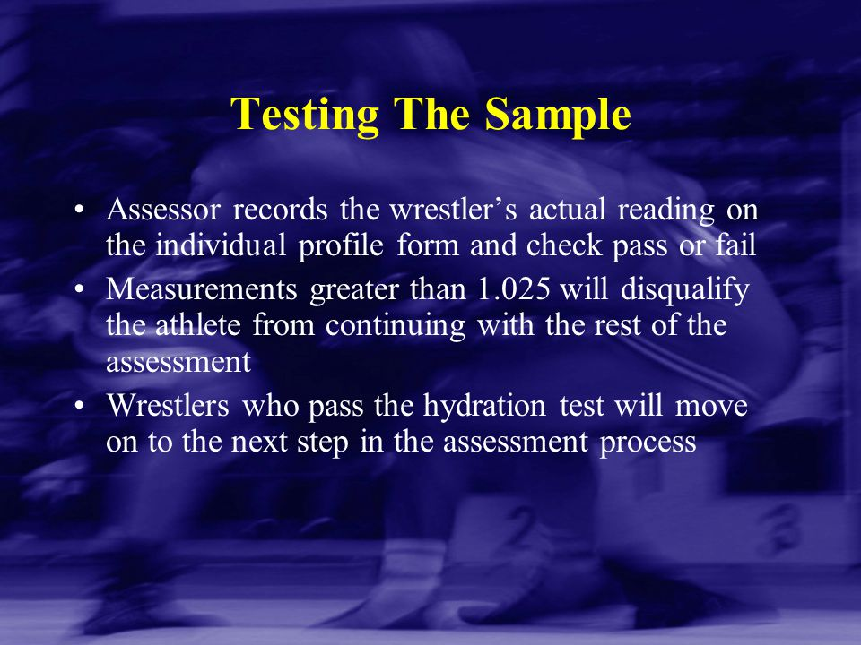 Testing The Sample Assessor records the wrestler's actual reading on the individual profile form and check pass or fail Measurements greater than 1.02