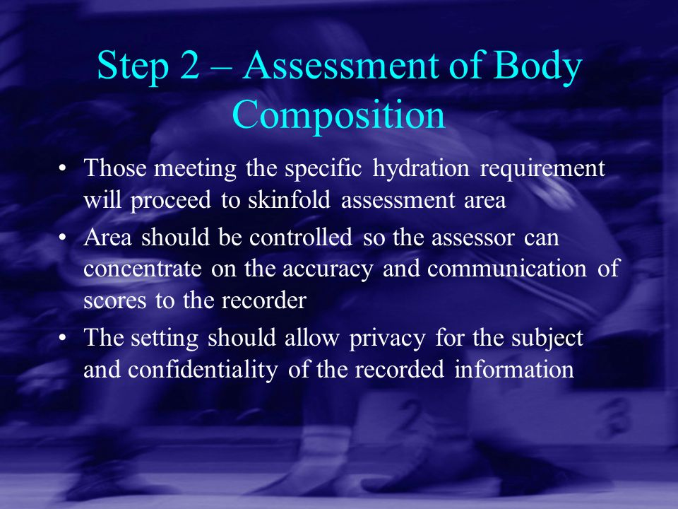 Step 2 – Assessment of Body Composition Those meeting the specific hydration requirement will proceed to skinfold assessment area Area should be contr