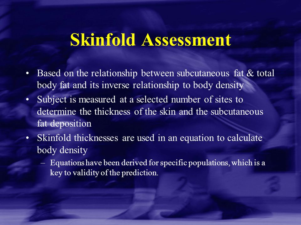 Skinfold Assessment Based on the relationship between subcutaneous fat & total body fat and its inverse relationship to body density Subject is measur