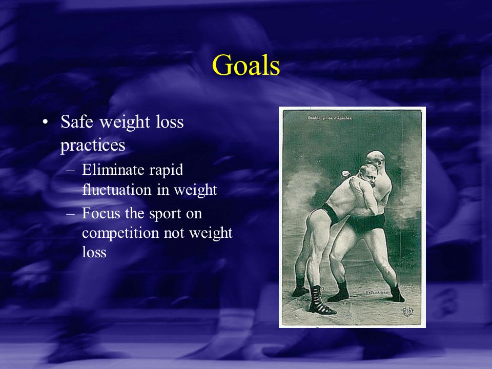 Goals Safe weight loss practices –Eliminate rapid fluctuation in weight –Focus the sport on competition not weight loss
