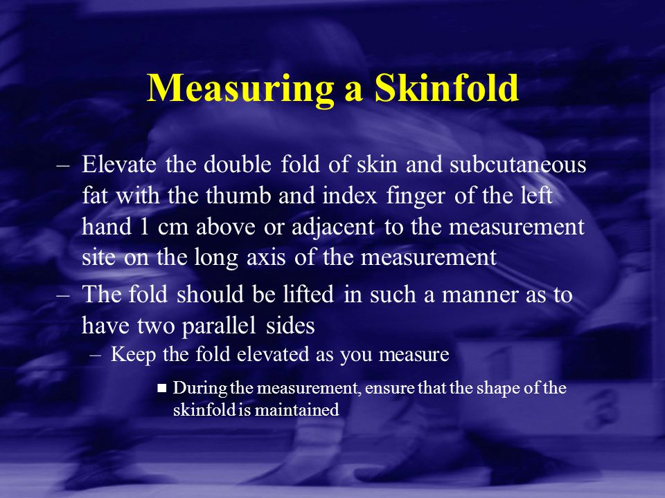 Measuring a Skinfold –Elevate the double fold of skin and subcutaneous fat with the thumb and index finger of the left hand 1 cm above or adjacent to