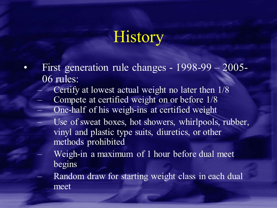 History First generation rule changes - 1998-99 – 2005- 06 rules: –Certify at lowest actual weight no later then 1/8 –Compete at certified weight on o