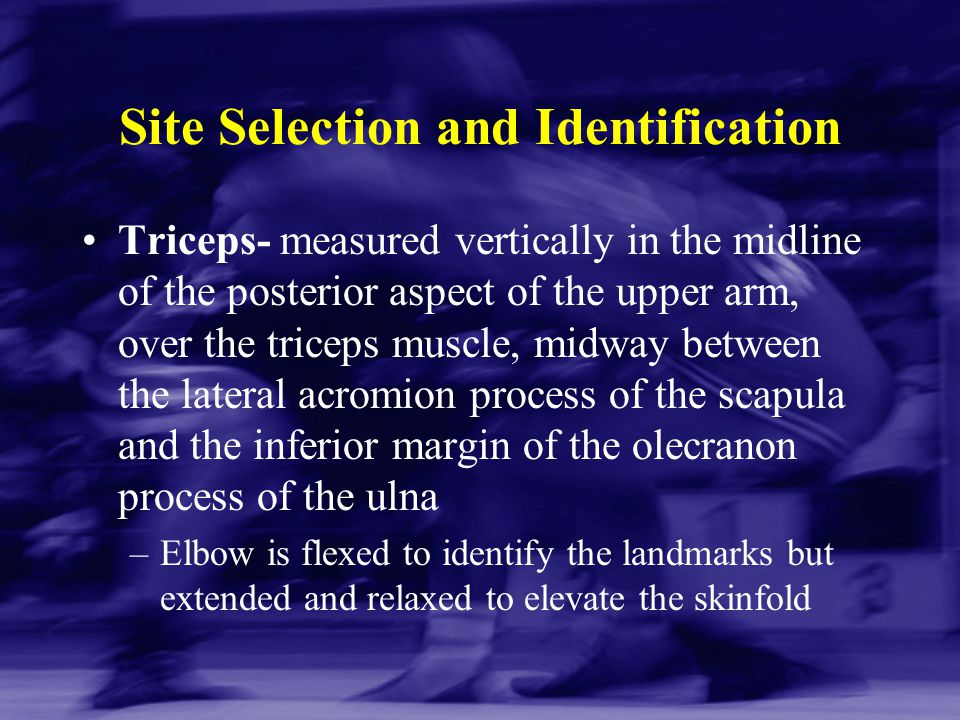 Site Selection and Identification Triceps- measured vertically in the midline of the posterior aspect of the upper arm, over the triceps muscle, midwa