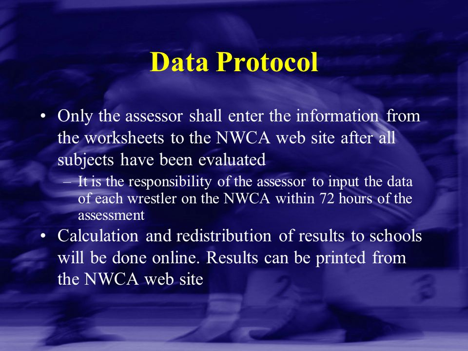 Data Protocol Only the assessor shall enter the information from the worksheets to the NWCA web site after all subjects have been evaluated –It is the