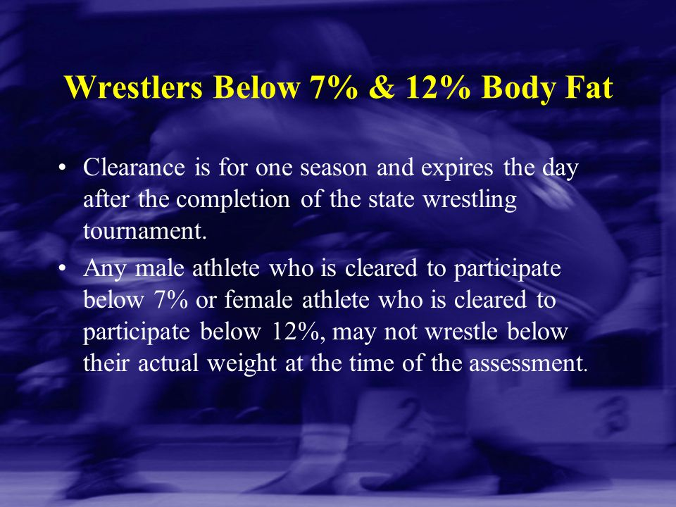 Wrestlers Below 7% & 12% Body Fat Clearance is for one season and expires the day after the completion of the state wrestling tournament. Any male ath