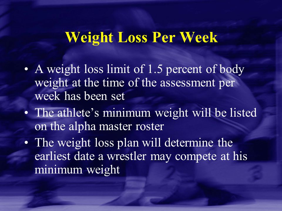 Weight Loss Per Week A weight loss limit of 1.5 percent of body weight at the time of the assessment per week has been set The athlete's minimum weigh